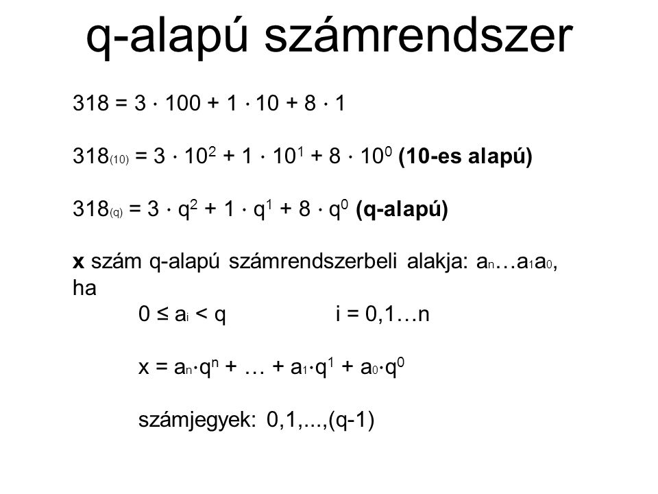 q-alapú számrendszer 318 = 3 ⋅ 100 + 1 ⋅ 10 + 8 ⋅ 1 318 (10) = 3 ⋅ 10 2 + 1 ⋅ 10 1 + 8 ⋅ 10 0 (10-es alapú) 318 (q) = 3 ⋅ q 2 + 1 ⋅ q 1 + 8 ⋅ q 0 (q-a