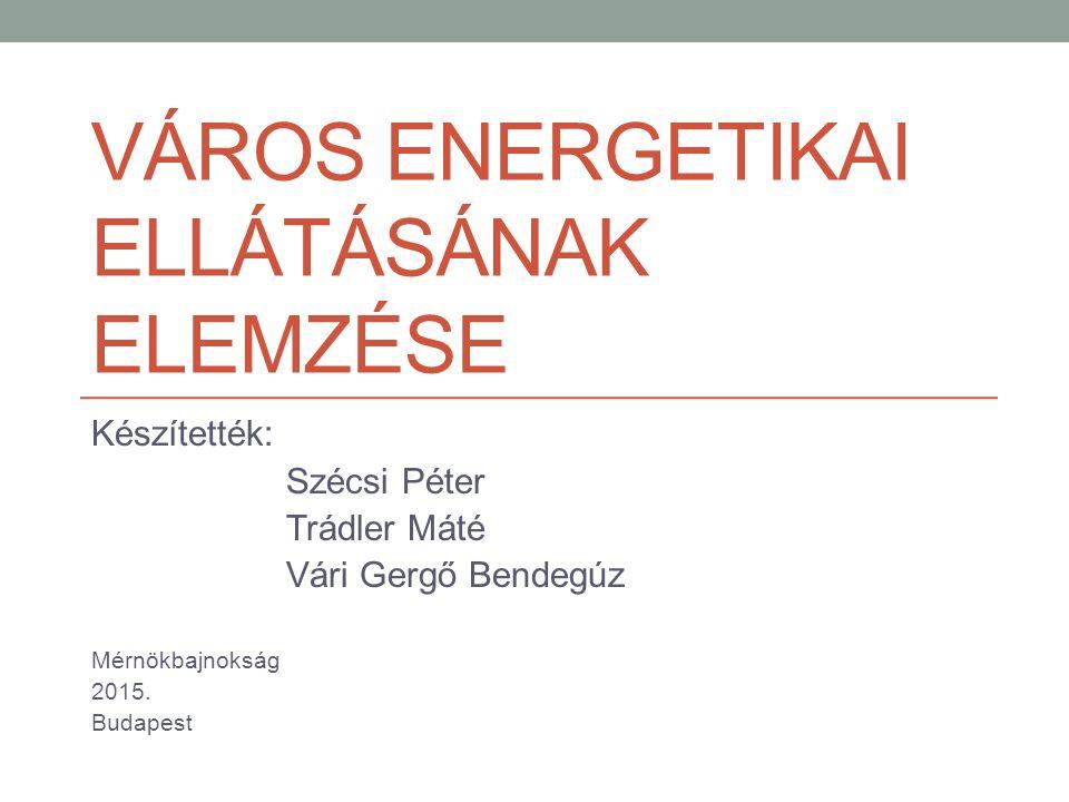 VÁROS ENERGETIKAI ELLÁTÁSÁNAK ELEMZÉSE Készítették: Szécsi Péter Trádler Máté Vári Gergő Bendegúz Mérnökbajnokság 2015.