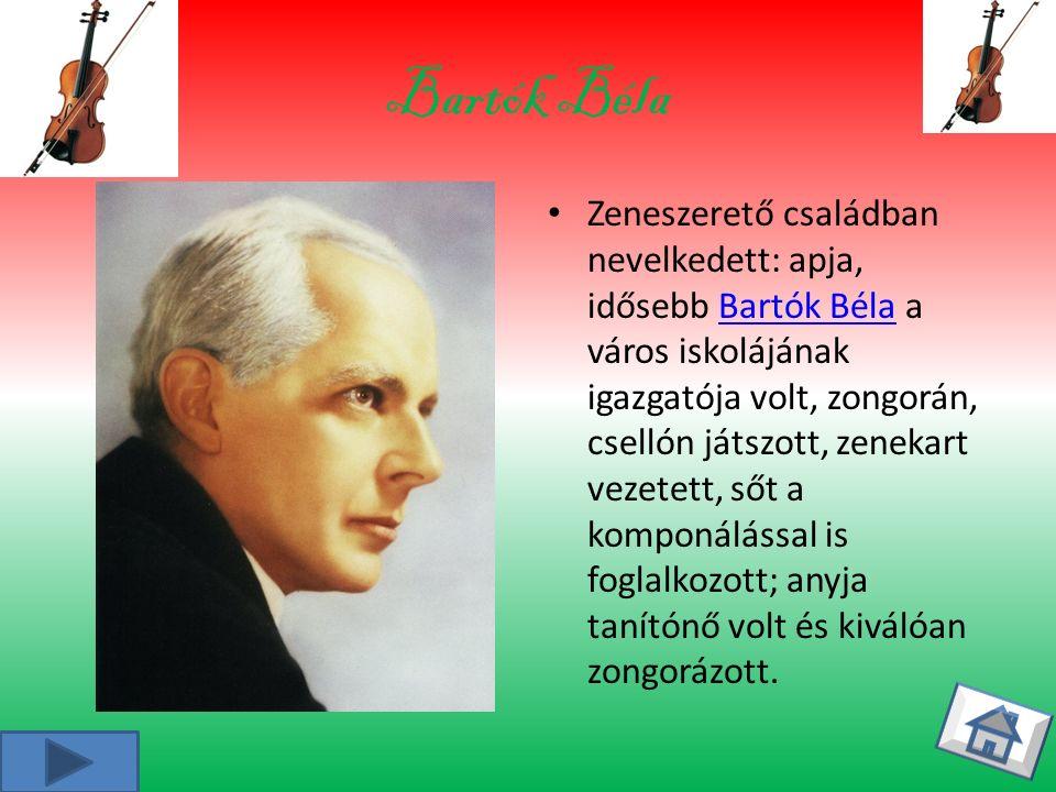 Bartók Béla Zeneszerető családban nevelkedett: apja, idősebb Bartók Béla a város iskolájának igazgatója volt, zongorán, csellón játszott, zenekart vezetett, sőt a komponálással is foglalkozott; anyja tanítónő volt és kiválóan zongorázott.Bartók Béla