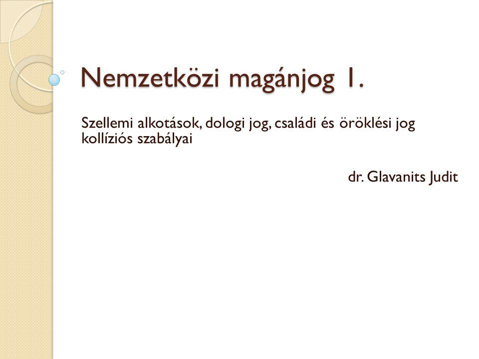 Nemzetközi magánjog 1. Szellemi alkotások, dologi jog, családi és öröklési jog kollíziós szabályai dr. Glavanits Judit