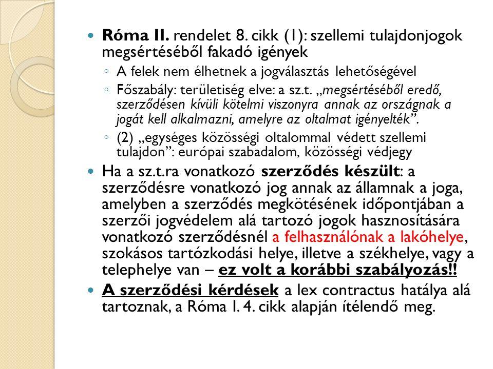 Róma II. rendelet 8. cikk (1): szellemi tulajdonjogok megsértéséből fakadó igények ◦ A felek nem élhetnek a jogválasztás lehetőségével ◦ Főszabály: te