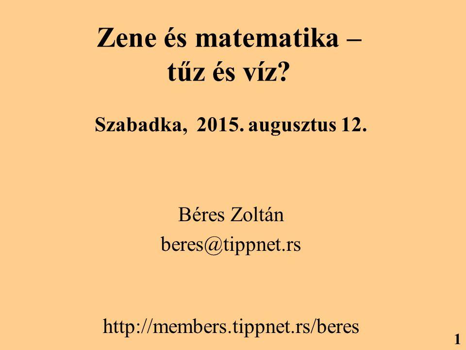 Zene és matematika – tűz és víz? Szabadka, 2015. augusztus 12. Béres Zoltán beres@tippnet.rs http://members.tippnet.rs/beres 1