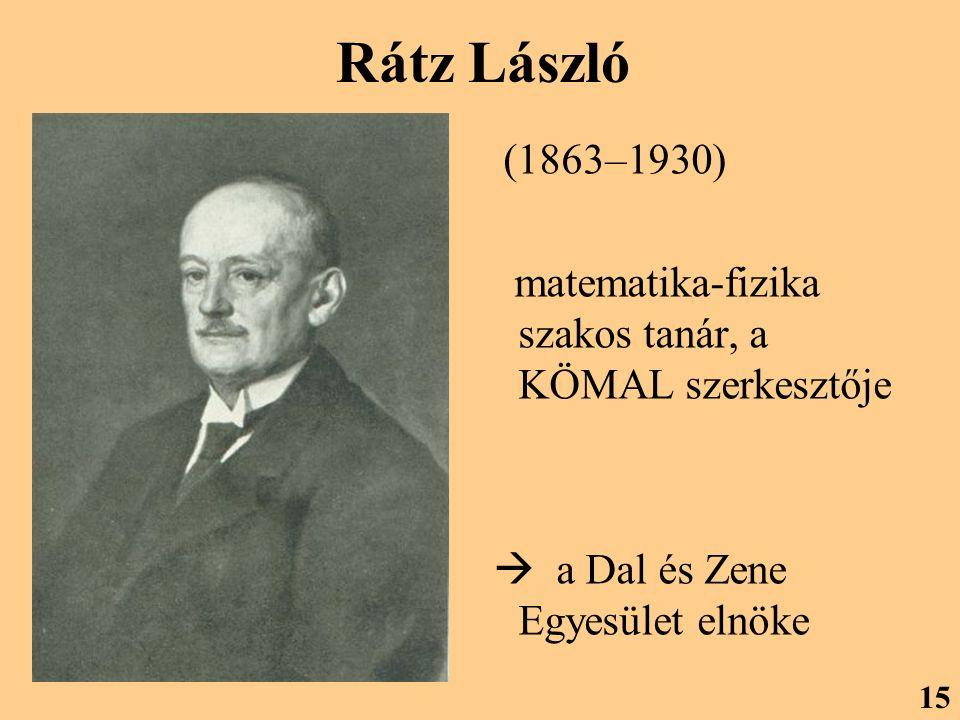 Rátz László (1863–1930) matematika-fizika szakos tanár, a KÖMAL szerkesztője  a Dal és Zene Egyesület elnöke 15