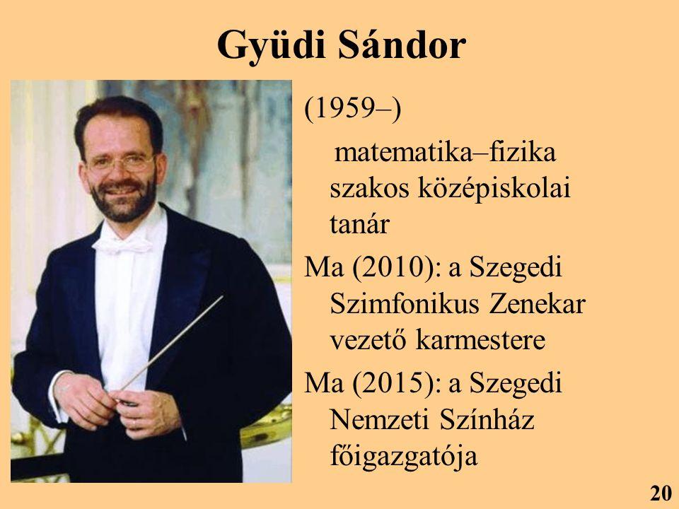 Gyüdi Sándor (1959–) matematika–fizika szakos középiskolai tanár Ma (2010): a Szegedi Szimfonikus Zenekar vezető karmestere Ma (2015): a Szegedi Nemzeti Színház főigazgatója 20