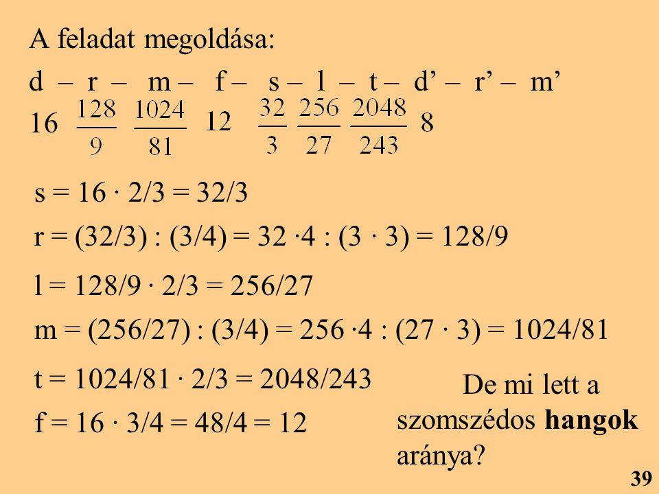 A feladat megoldása: d – r – m – f – s – l – t – d' – r' – m' 16 s = 16 · 2/3 = 32/3 r = (32/3) : (3/4) = 32 ·4 : (3 · 3) = 128/9 l = 128/9 · 2/3 = 256/27 m = (256/27) : (3/4) = 256 ·4 : (27 · 3) = 1024/81 t = 1024/81 · 2/3 = 2048/243 f = 16 · 3/4 = 48/4 = 12 De mi lett a szomszédos hangok aránya.