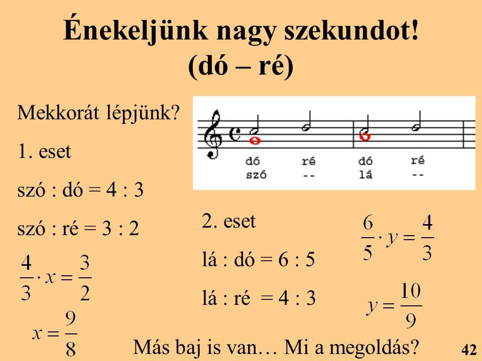 Énekeljünk nagy szekundot! (dó – ré) Mekkorát lépjünk? 1. eset szó : dó = 4 : 3 szó : ré = 3 : 2 2. eset lá : dó = 6 : 5 lá : ré = 4 : 3 Más baj is va