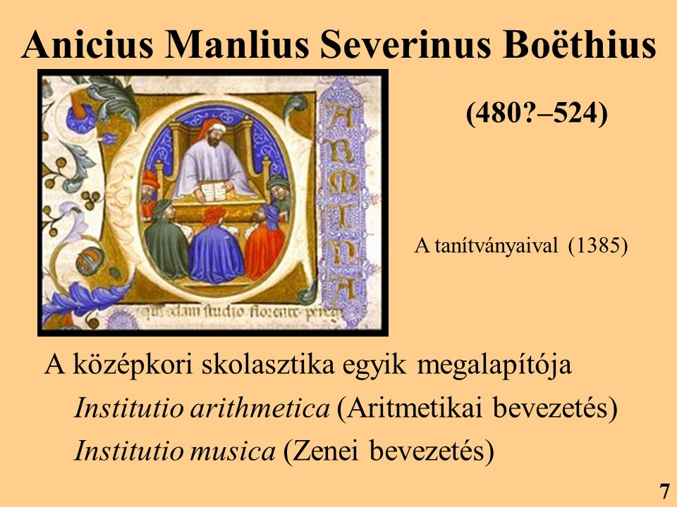 Anicius Manlius Severinus Boëthius A középkori skolasztika egyik megalapítója Institutio arithmetica (Aritmetikai bevezetés) Institutio musica (Zenei