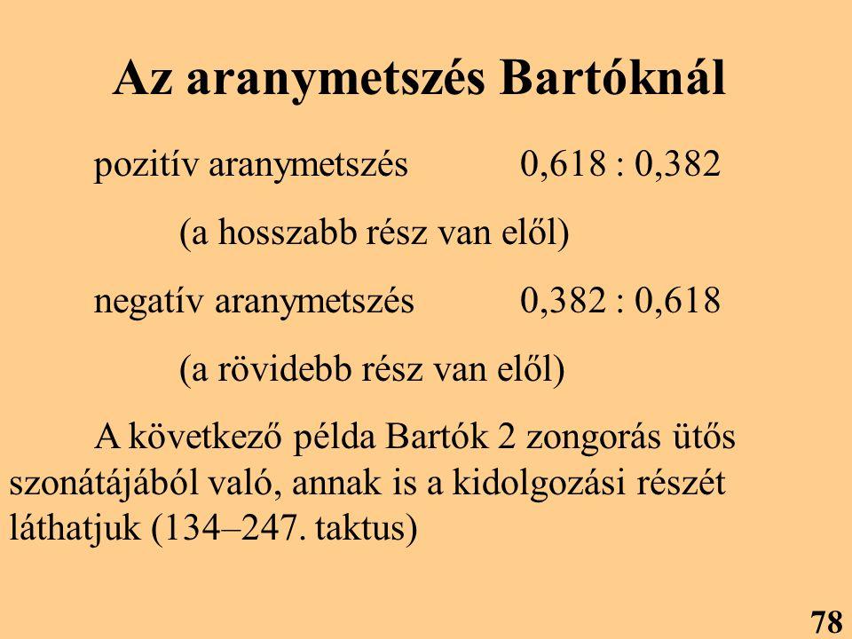 Az aranymetszés Bartóknál pozitív aranymetszés0,618 : 0,382 (a hosszabb rész van elől) negatív aranymetszés0,382 : 0,618 (a rövidebb rész van elől) A következő példa Bartók 2 zongorás ütős szonátájából való, annak is a kidolgozási részét láthatjuk (134–247.
