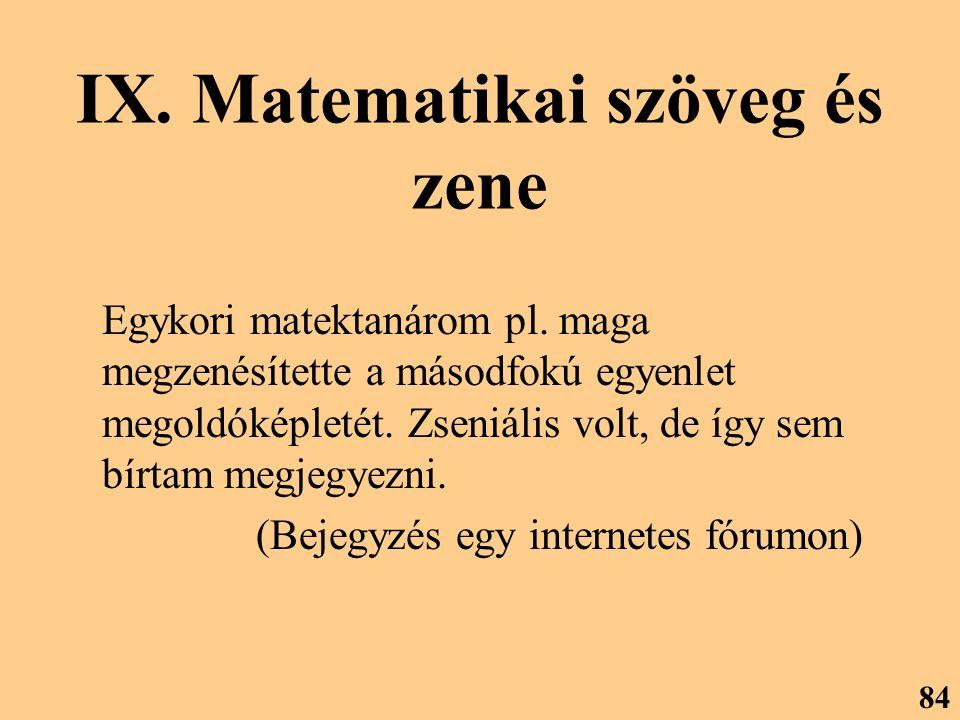 IX. Matematikai szöveg és zene Egykori matektanárom pl. maga megzenésítette a másodfokú egyenlet megoldóképletét. Zseniális volt, de így sem bírtam me