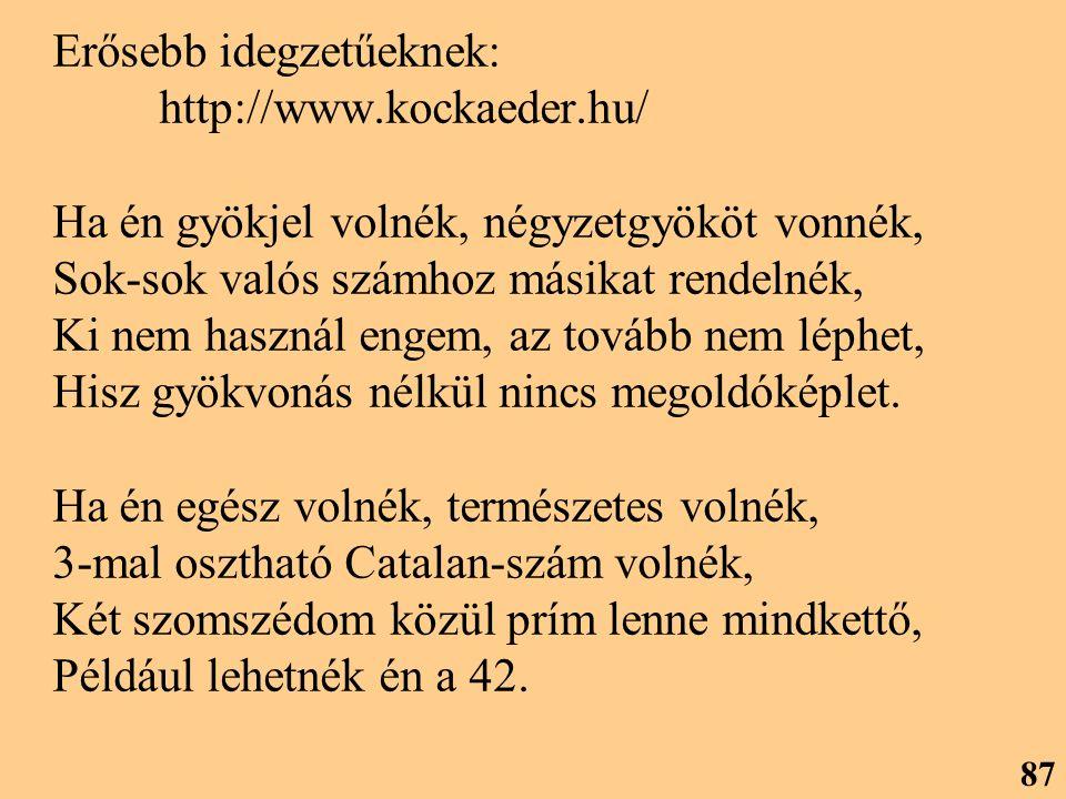 Erősebb idegzetűeknek: http://www.kockaeder.hu/ Ha én gyökjel volnék, négyzetgyököt vonnék, Sok-sok valós számhoz másikat rendelnék, Ki nem használ engem, az tovább nem léphet, Hisz gyökvonás nélkül nincs megoldóképlet.