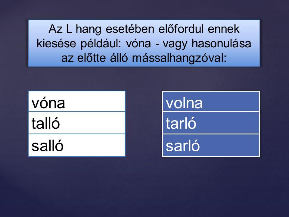 Az L hang esetében előfordul ennek kiesése például: vóna - vagy hasonulása az előtte álló mássalhangzóval: vóna talló volna tarló salló sarló