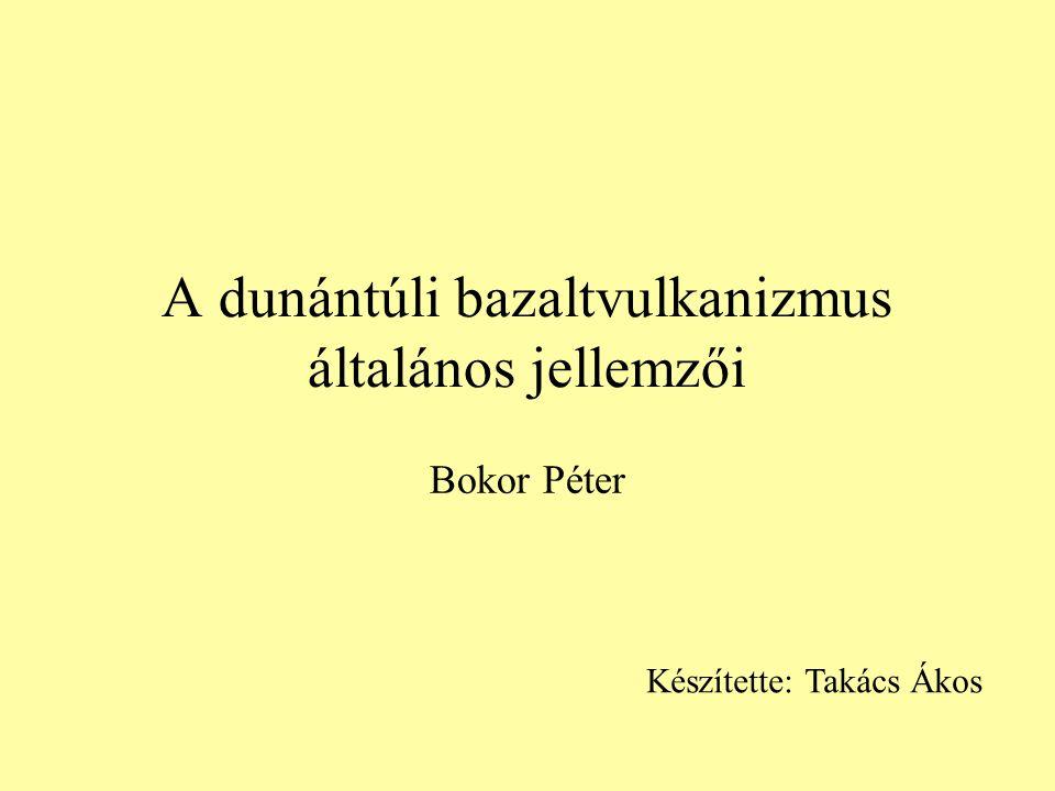A dunántúli bazaltvulkanizmus általános jellemzői Bokor Péter Készítette: Takács Ákos