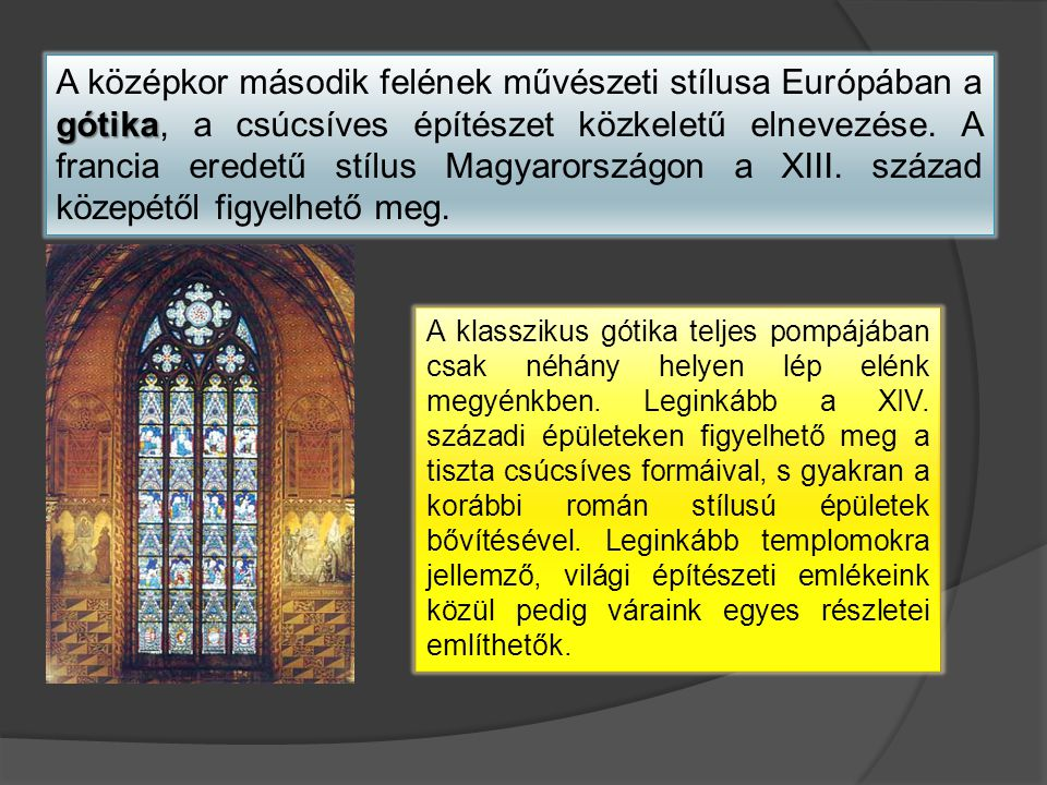gótika A középkor második felének művészeti stílusa Európában a gótika, a csúcsíves építészet közkeletű elnevezése. A francia eredetű stílus Magyarors