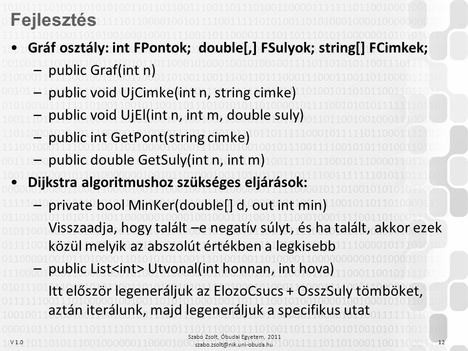 V 1.0 Szabó Zsolt, Óbudai Egyetem, 2011 szabo.zsolt@nik.uni-obuda.hu 12 Fejlesztés Gráf osztály: int FPontok; double[,] FSulyok; string[] FCimkek; –public Graf(int n) –public void UjCimke(int n, string cimke) –public void UjEl(int n, int m, double suly) –public int GetPont(string cimke) –public double GetSuly(int n, int m) Dijkstra algoritmushoz szükséges eljárások: –private bool MinKer(double[] d, out int min) Visszaadja, hogy talált –e negatív súlyt, és ha talált, akkor ezek közül melyik az abszolút értékben a legkisebb –public List Utvonal(int honnan, int hova) Itt először legeneráljuk az ElozoCsucs + OsszSuly tömböket, aztán iterálunk, majd legeneráljuk a specifikus utat