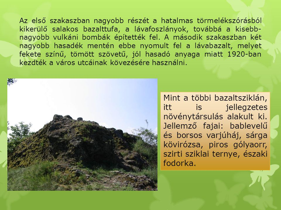 Az első szakaszban nagyobb részét a hatalmas törmelékszórásból kikerülő salakos bazalttufa, a lávafoszlányok, továbbá a kisebb- nagyobb vulkáni bombák