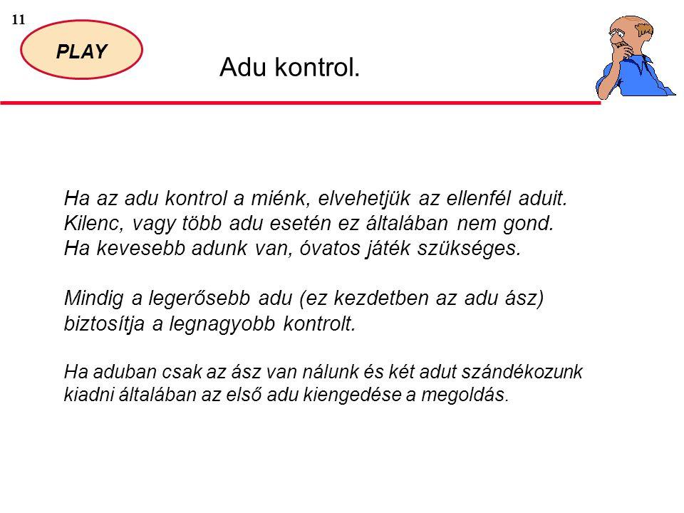 11 PLAY Adu kontrol. Ha az adu kontrol a miénk, elvehetjük az ellenfél aduit. Kilenc, vagy több adu esetén ez általában nem gond. Ha kevesebb adunk va