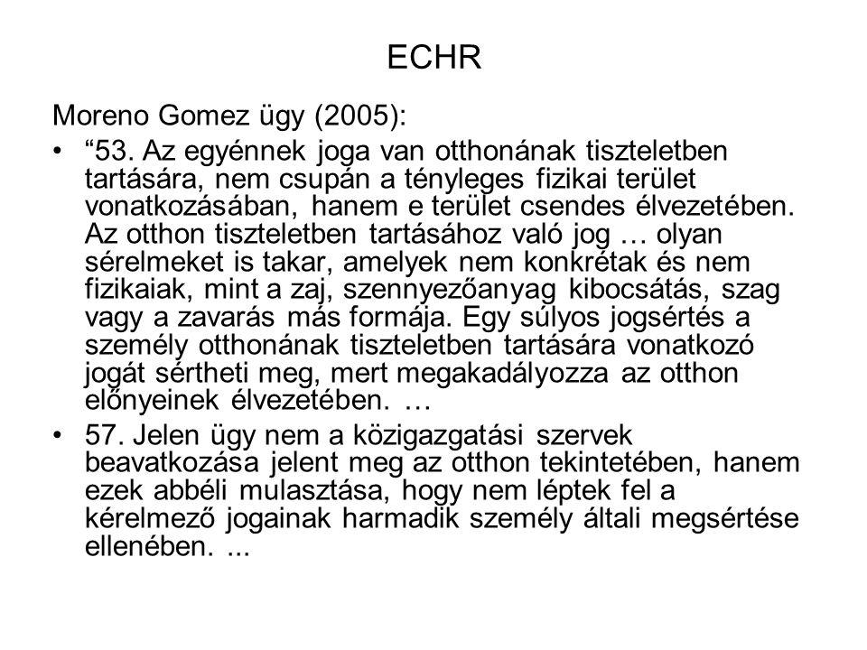 """ECHR Moreno Gomez ügy (2005): """"53. Az egyénnek joga van otthonának tiszteletben tartására, nem csupán a tényleges fizikai terület vonatkozásában, hane"""
