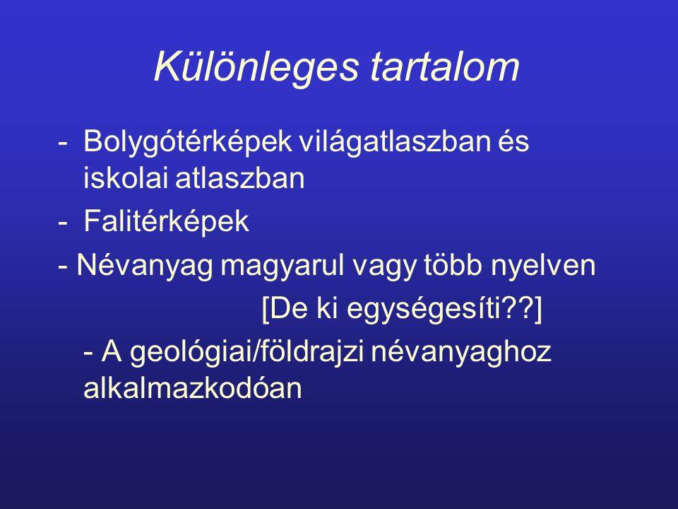 Különleges tartalom -Bolygótérképek világatlaszban és iskolai atlaszban -Falitérképek - Névanyag magyarul vagy több nyelven [De ki egységesíti ] - A geológiai/földrajzi névanyaghoz alkalmazkodóan