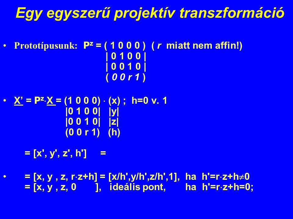Egy egyszerű projektív transzformáció Prototípusunk: P z = ( 1 0 0 0 ) ( r miatt nem affin!) | 0 1 0 0 | | 0 0 1 0 | ( 0 0 r 1 ) X' = P z  X = (1 0 0