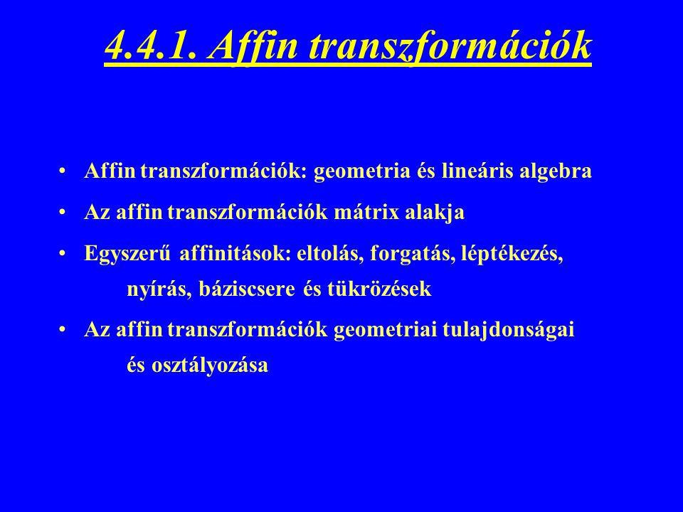 4.4.1. Affin transzformációk Affin transzformációk: geometria és lineáris algebra Az affin transzformációk mátrix alakja Egyszerű affinitások: eltolás