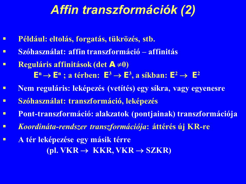 Affin transzformációk (2)  Például: eltolás, forgatás, tükrözés, stb.  Szóhasználat: affin transzformáció – affinitás  Reguláris affinitások (det A