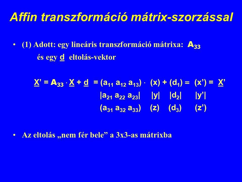 Affin transzformáció mátrix-szorzással (1) Adott: egy lineáris transzformáció mátrixa: A 33 és egy d eltolás-vektor X' = A 33  X + d = (a 11 a 12 a 1