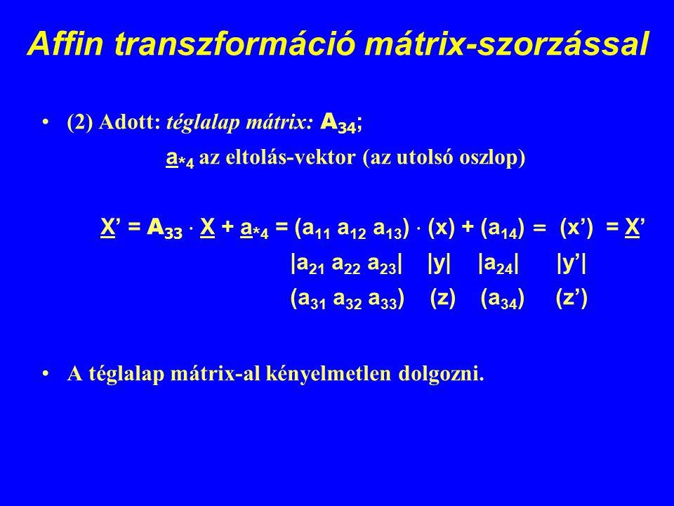 Affin transzformáció mátrix-szorzással (2) Adott: téglalap mátrix: A 34 ; a * 4 az eltolás-vektor (az utolsó oszlop) X' = A 33  X + a * 4 = (a 11 a 1