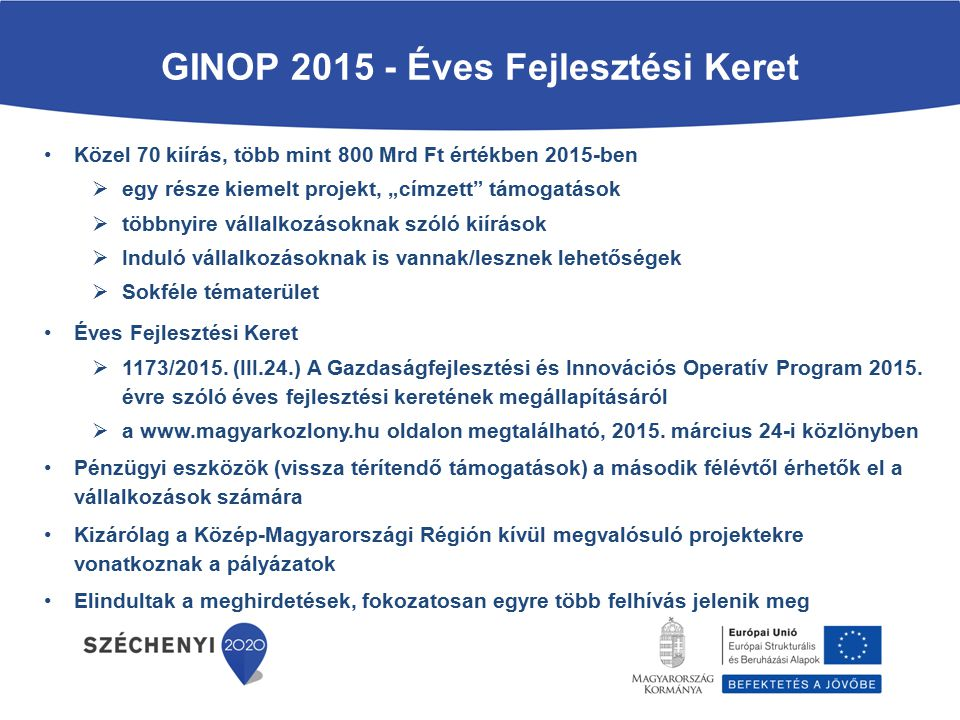 """GINOP 2015 - Éves Fejlesztési Keret Közel 70 kiírás, több mint 800 Mrd Ft értékben 2015-ben  egy része kiemelt projekt, """"címzett támogatások  többnyire vállalkozásoknak szóló kiírások  Induló vállalkozásoknak is vannak/lesznek lehetőségek  Sokféle tématerület Éves Fejlesztési Keret  1173/2015."""