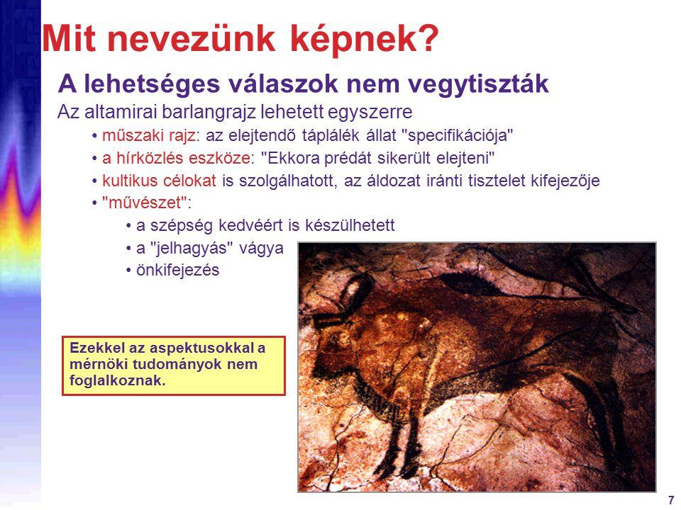 7 A lehetséges válaszok nem vegytiszták Az altamirai barlangrajz lehetett egyszerre műszaki rajz: az elejtendő táplálék állat specifikációja a hírközlés eszköze: Ekkora prédát sikerült elejteni kultikus célokat is szolgálhatott, az áldozat iránti tisztelet kifejezője művészet : a szépség kedvéért is készülhetett a jelhagyás vágya önkifejezés Ezekkel az aspektusokkal a mérnöki tudományok nem foglalkoznak.