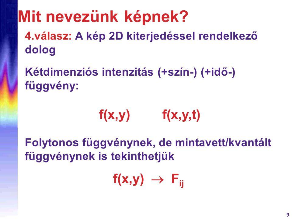 9 Kétdimenziós intenzitás (+szín-) (+idő-) függvény: f(x,y) f(x,y,t) Folytonos függvénynek, de mintavett/kvantált függvénynek is tekinthetjük f(x,y)  F ij 4.válasz: A kép 2D kiterjedéssel rendelkező dolog Mit nevezünk képnek?