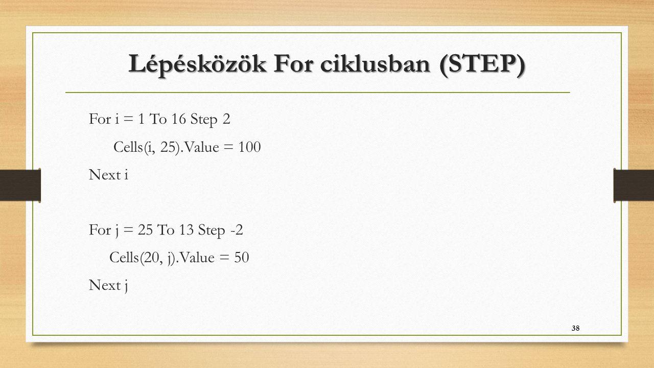 Lépésközök For ciklusban (STEP) For i = 1 To 16 Step 2 Cells(i, 25).Value = 100 Next i For j = 25 To 13 Step -2 Cells(20, j).Value = 50 Next j 38