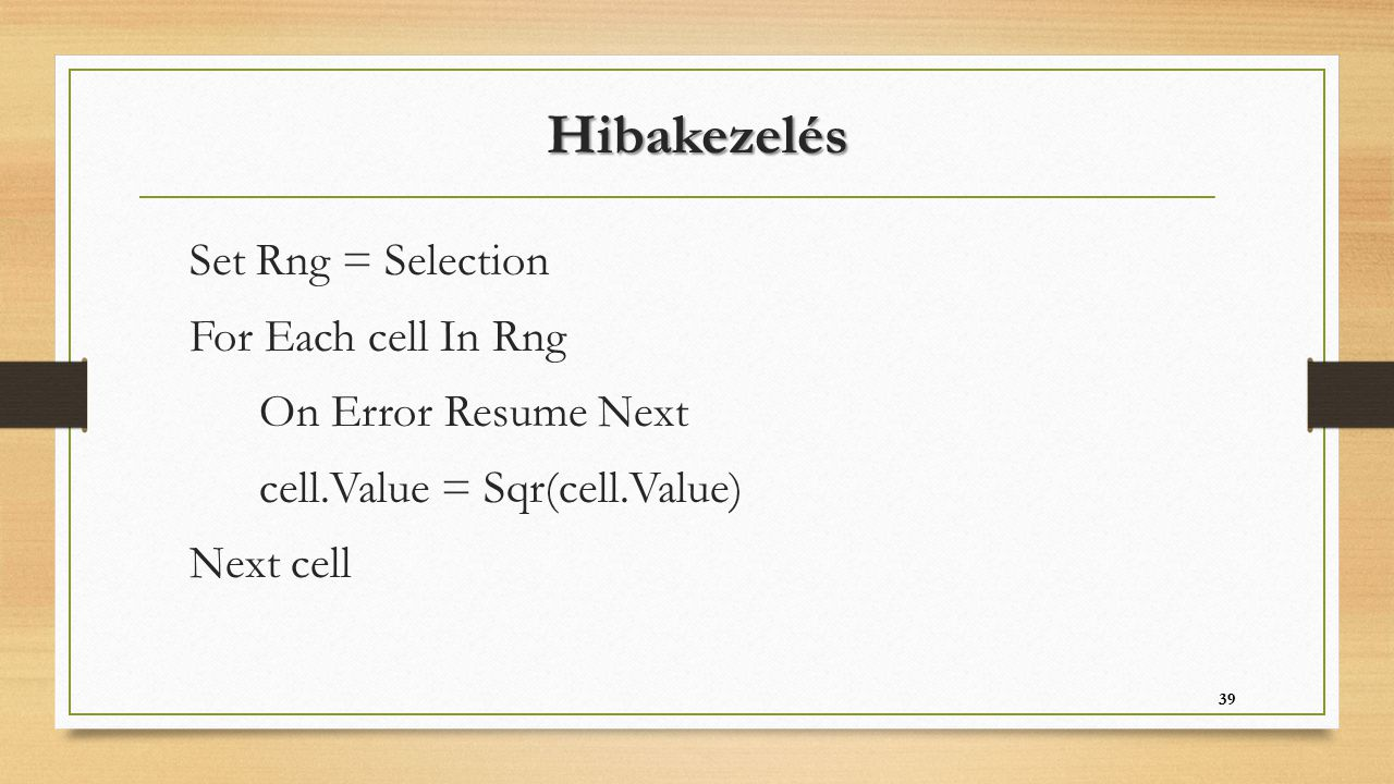 Hibakezelés Set Rng = Selection For Each cell In Rng On Error Resume Next cell.Value = Sqr(cell.Value) Next cell 39