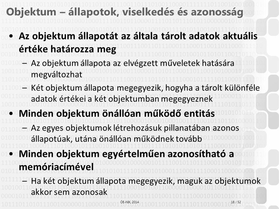 18 / 52 ÓE-NIK, 2014 Objektum – állapotok, viselkedés és azonosság Az objektum állapotát az általa tárolt adatok aktuális értéke határozza meg –Az obj