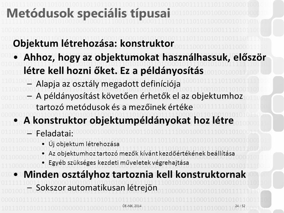 24 / 52 ÓE-NIK, 2014 Metódusok speciális típusai Objektum létrehozása: konstruktor Ahhoz, hogy az objektumokat használhassuk, először létre kell hozni
