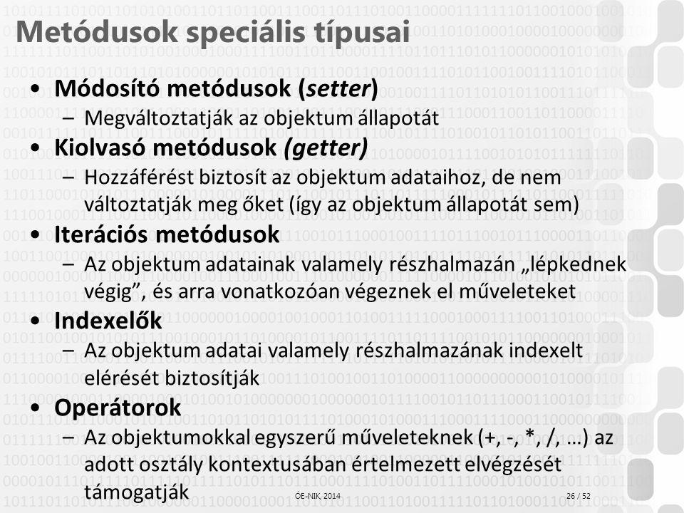 26 / 52 ÓE-NIK, 2014 Metódusok speciális típusai Módosító metódusok (setter) –Megváltoztatják az objektum állapotát Kiolvasó metódusok (getter) –Hozzá