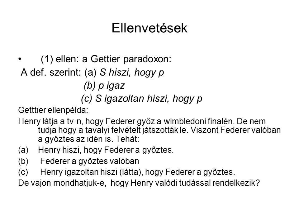 Ellenvetések (1) ellen: a Gettier paradoxon: A def. szerint: (a) S hiszi, hogy p (b) p igaz (c) S igazoltan hiszi, hogy p Getttier ellenpélda: Henry l