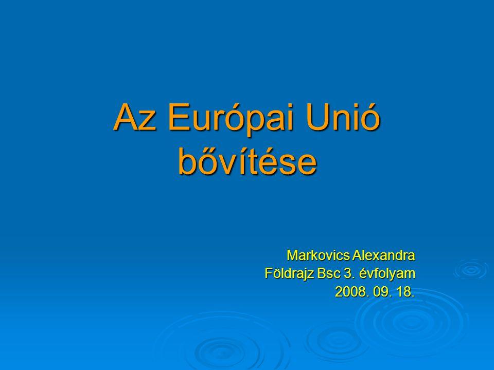 Az Európai Unió bővítése Markovics Alexandra Földrajz Bsc 3. évfolyam 2008. 09. 18.