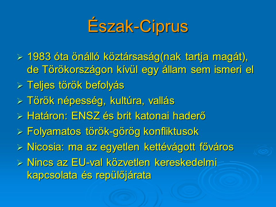 Észak-Ciprus  1983 óta önálló köztársaság(nak tartja magát), de Törökországon kívül egy állam sem ismeri el  Teljes török befolyás  Török népesség, kultúra, vallás  Határon: ENSZ és brit katonai haderő  Folyamatos török-görög konfliktusok  Nicosia: ma az egyetlen kettévágott főváros  Nincs az EU-val közvetlen kereskedelmi kapcsolata és repülőjárata