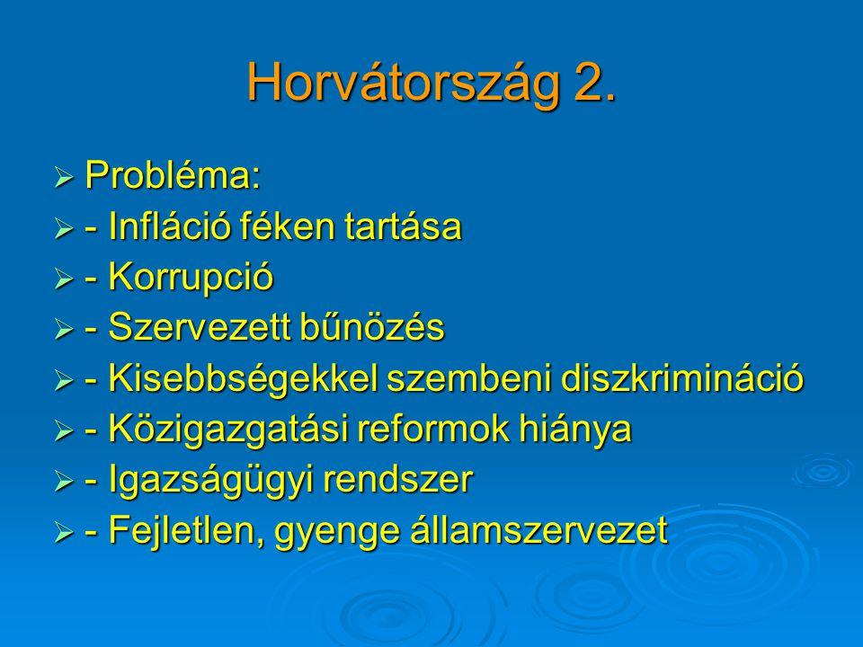 Horvátország 2.  Probléma:  - Infláció féken tartása  - Korrupció  - Szervezett bűnözés  - Kisebbségekkel szembeni diszkrimináció  - Közigazgatá