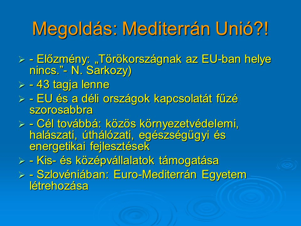 """Megoldás: Mediterrán Unió?!  - Előzmény: """"Törökországnak az EU-ban helye nincs.""""- N. Sarkozy)  - 43 tagja lenne  - EU és a déli országok kapcsolatá"""