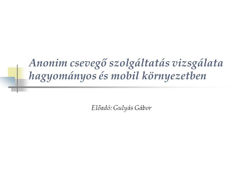 Anonim csevegő szolgáltatás vizsgálata hagyományos és mobil környezetben Előadó: Gulyás Gábor