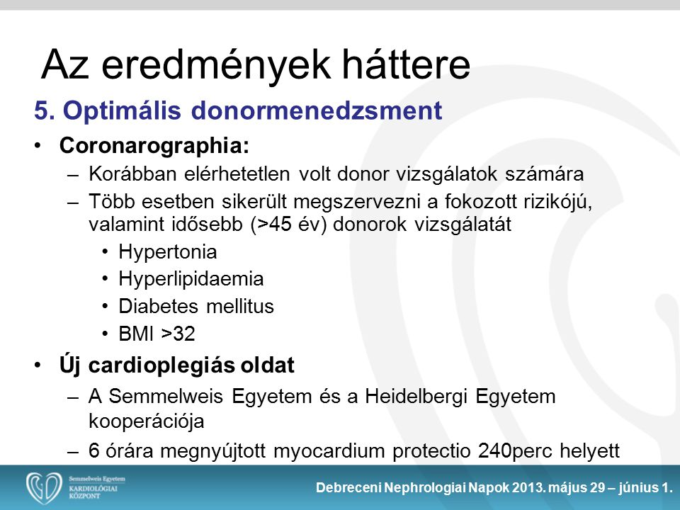 Coronarographia: –Korábban elérhetetlen volt donor vizsgálatok számára –Több esetben sikerült megszervezni a fokozott rizikójú, valamint idősebb (>45 év) donorok vizsgálatát Hypertonia Hyperlipidaemia Diabetes mellitus BMI >32 Új cardioplegiás oldat –A Semmelweis Egyetem és a Heidelbergi Egyetem kooperációja –6 órára megnyújtott myocardium protectio 240perc helyett 5.