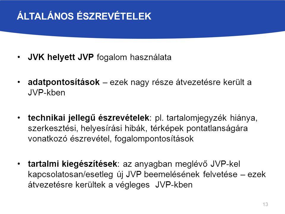 ÁLTALÁNOS ÉSZREVÉTELEK JVK helyett JVP fogalom használata adatpontosítások – ezek nagy része átvezetésre került a JVP-kben technikai jellegű észrevételek: pl.