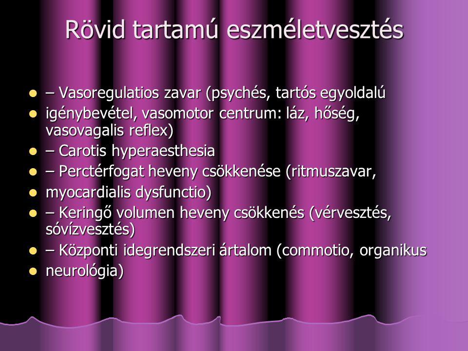 Rövid tartamú eszméletvesztés – Vasoregulatios zavar (psychés, tartós egyoldalú – Vasoregulatios zavar (psychés, tartós egyoldalú igénybevétel, vasomotor centrum: láz, hőség, vasovagalis reflex) igénybevétel, vasomotor centrum: láz, hőség, vasovagalis reflex) – Carotis hyperaesthesia – Carotis hyperaesthesia – Perctérfogat heveny csökkenése (ritmuszavar, – Perctérfogat heveny csökkenése (ritmuszavar, myocardialis dysfunctio) myocardialis dysfunctio) – Keringő volumen heveny csökkenés (vérvesztés, sóvízvesztés) – Keringő volumen heveny csökkenés (vérvesztés, sóvízvesztés) – Központi idegrendszeri ártalom (commotio, organikus – Központi idegrendszeri ártalom (commotio, organikus neurológia) neurológia)
