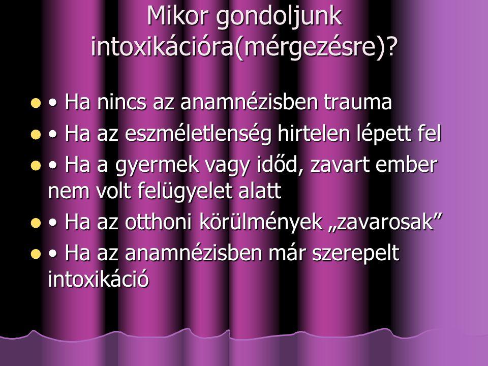 Mikor gondoljunk intoxikációra(mérgezésre)? Ha nincs az anamnézisben trauma Ha nincs az anamnézisben trauma Ha az eszméletlenség hirtelen lépett fel H