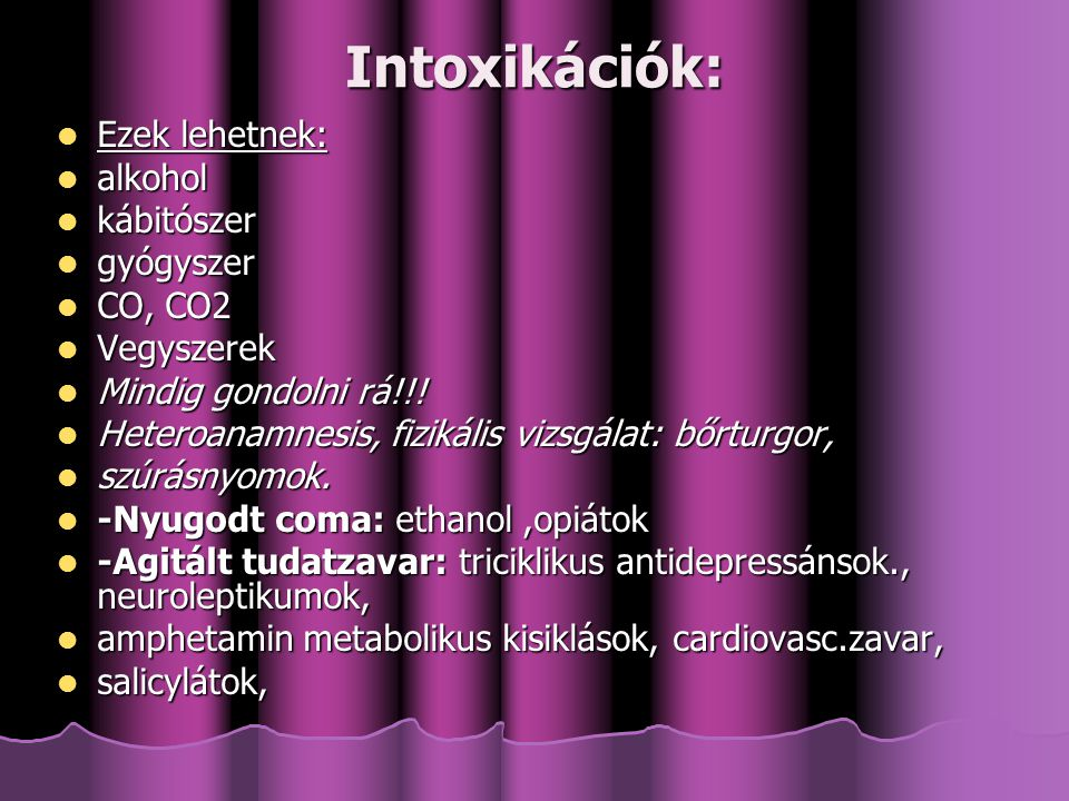 Intoxikációk: Ezek lehetnek: Ezek lehetnek: alkohol alkohol kábitószer kábitószer gyógyszer gyógyszer CO, CO2 CO, CO2 Vegyszerek Vegyszerek Mindig gondolni rá!!.