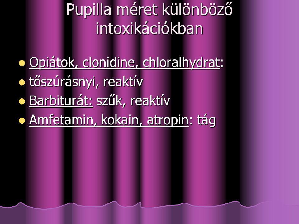 Pupilla méret különböző intoxikációkban Opiátok, clonidine, chloralhydrat: Opiátok, clonidine, chloralhydrat: tőszúrásnyi, reaktív tőszúrásnyi, reaktív Barbiturát: szűk, reaktív Barbiturát: szűk, reaktív Amfetamin, kokain, atropin: tág Amfetamin, kokain, atropin: tág