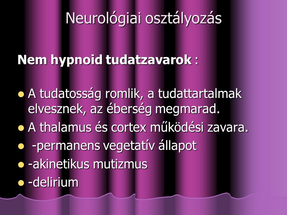 Neurológiai osztályozás Hypnoid tudatzavarok: Hypnoid tudatzavarok: az ébreszthetőség romlik, oka a felszálló aktiváló rendszerek zavara az ébreszthetőség romlik, oka a felszálló aktiváló rendszerek zavara -somnolentia -somnolentia -sopor -sopor -coma -coma