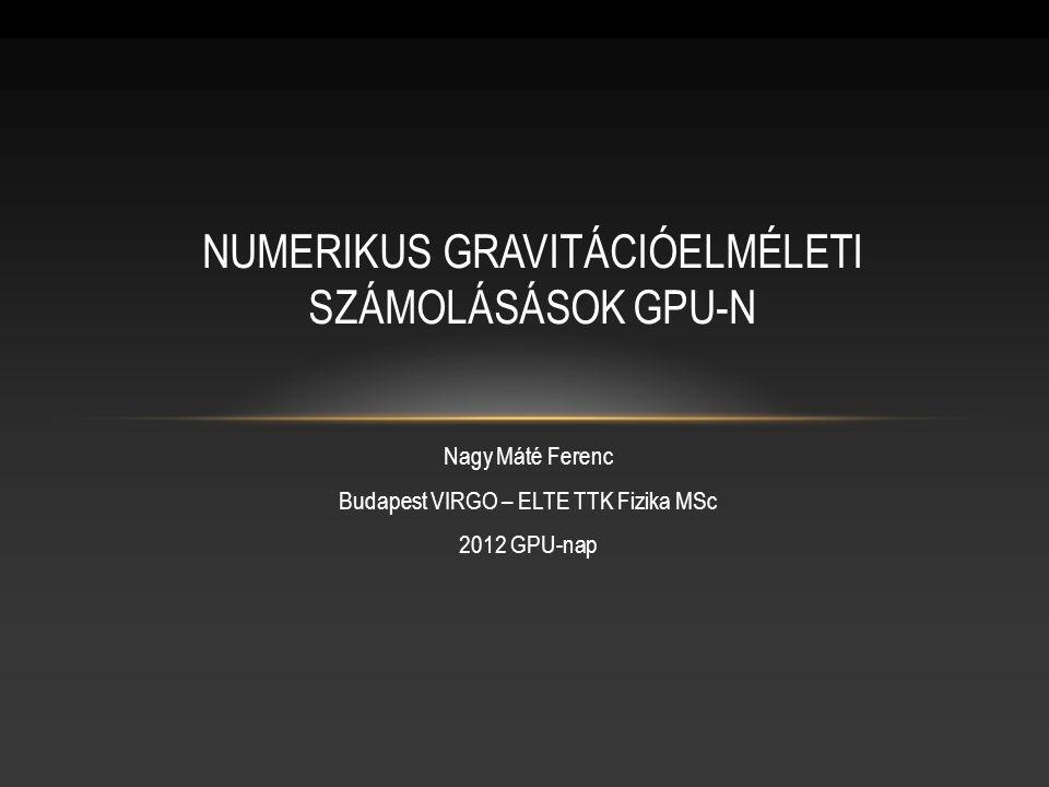 Nagy Máté Ferenc Budapest VIRGO – ELTE TTK Fizika MSc 2012 GPU-nap NUMERIKUS GRAVITÁCIÓELMÉLETI SZÁMOLÁSÁSOK GPU-N