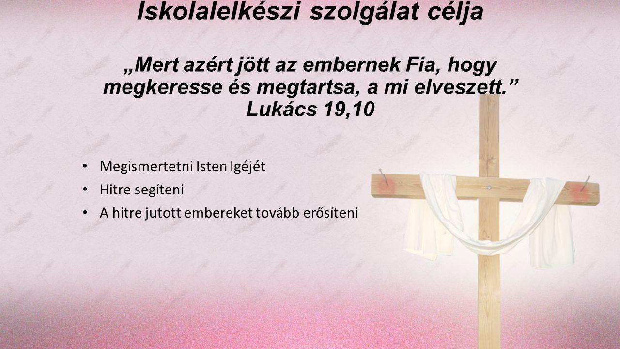 """Iskolalelkészi szolgálat célja """"Mert azért jött az embernek Fia, hogy megkeresse és megtartsa, a mi elveszett."""" Lukács 19,10 Megismertetni Isten Igéjé"""